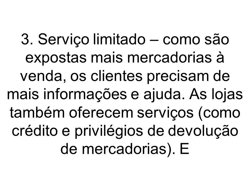 3. Serviço limitado – como são expostas mais mercadorias à venda, os clientes precisam de mais informações e ajuda. As lojas também oferecem serviços