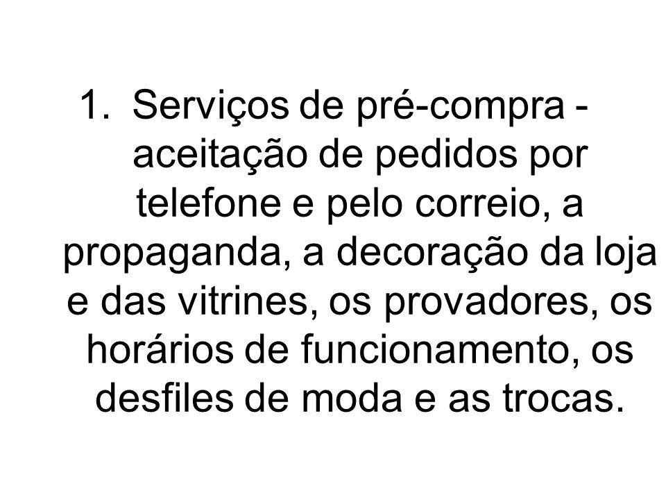 1.Serviços de pré-compra - aceitação de pedidos por telefone e pelo correio, a propaganda, a decoração da loja e das vitrines, os provadores, os horár
