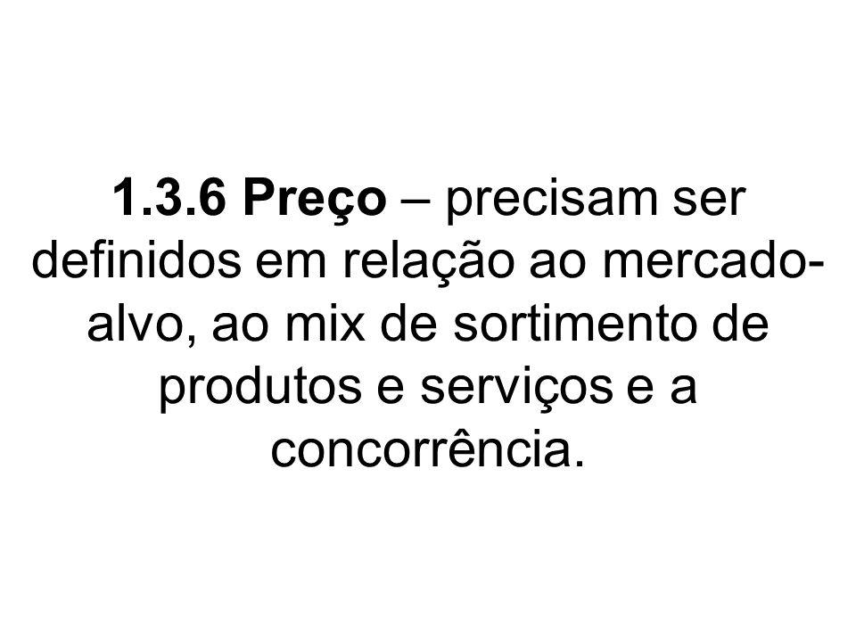 1.3.6 Preço – precisam ser definidos em relação ao mercado- alvo, ao mix de sortimento de produtos e serviços e a concorrência.
