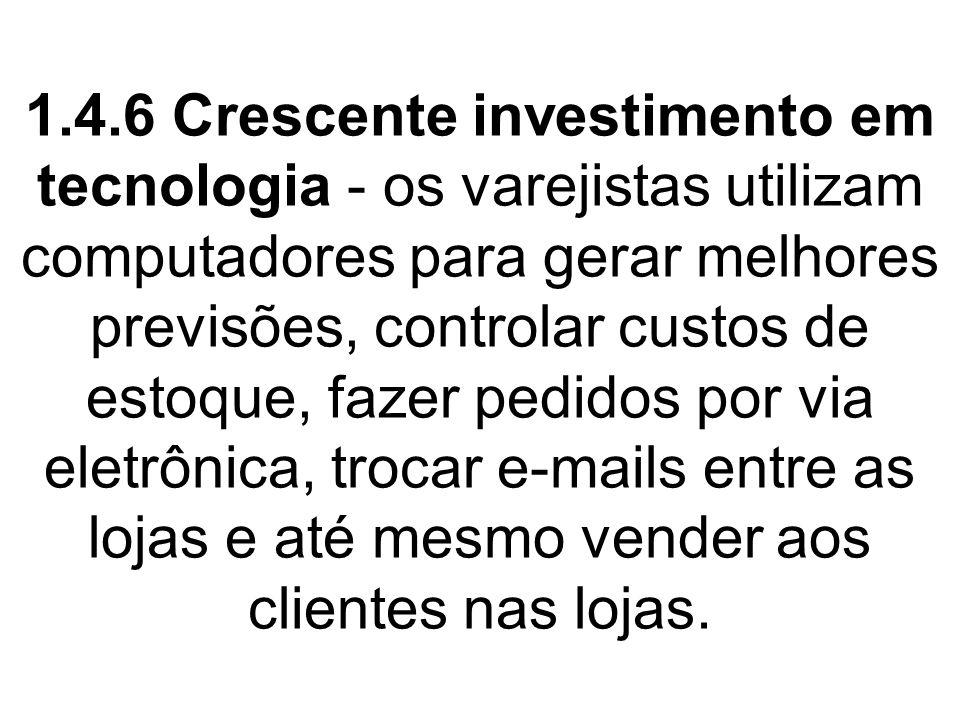 1.4.6 Crescente investimento em tecnologia - os varejistas utilizam computadores para gerar melhores previsões, controlar custos de estoque, fazer pedidos por via eletrônica, trocar e-mails entre as lojas e até mesmo vender aos clientes nas lojas.