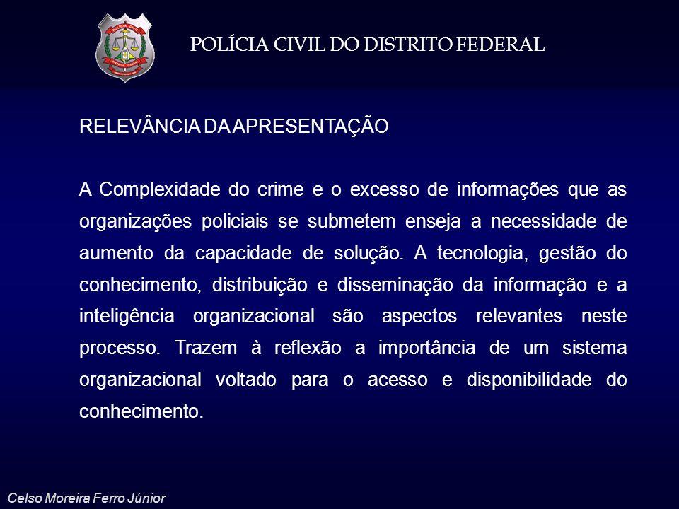 POLÍCIA CIVIL DO DISTRITO FEDERAL Celso Moreira Ferro Júnior RELEVÂNCIA DA APRESENTAÇÃO A Complexidade do crime e o excesso de informações que as orga