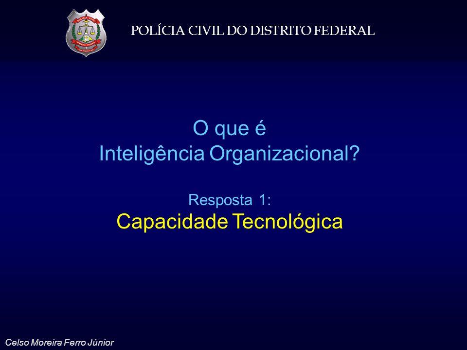 POLÍCIA CIVIL DO DISTRITO FEDERAL Celso Moreira Ferro Júnior O que é Inteligência Organizacional? Resposta 1: Capacidade Tecnológica