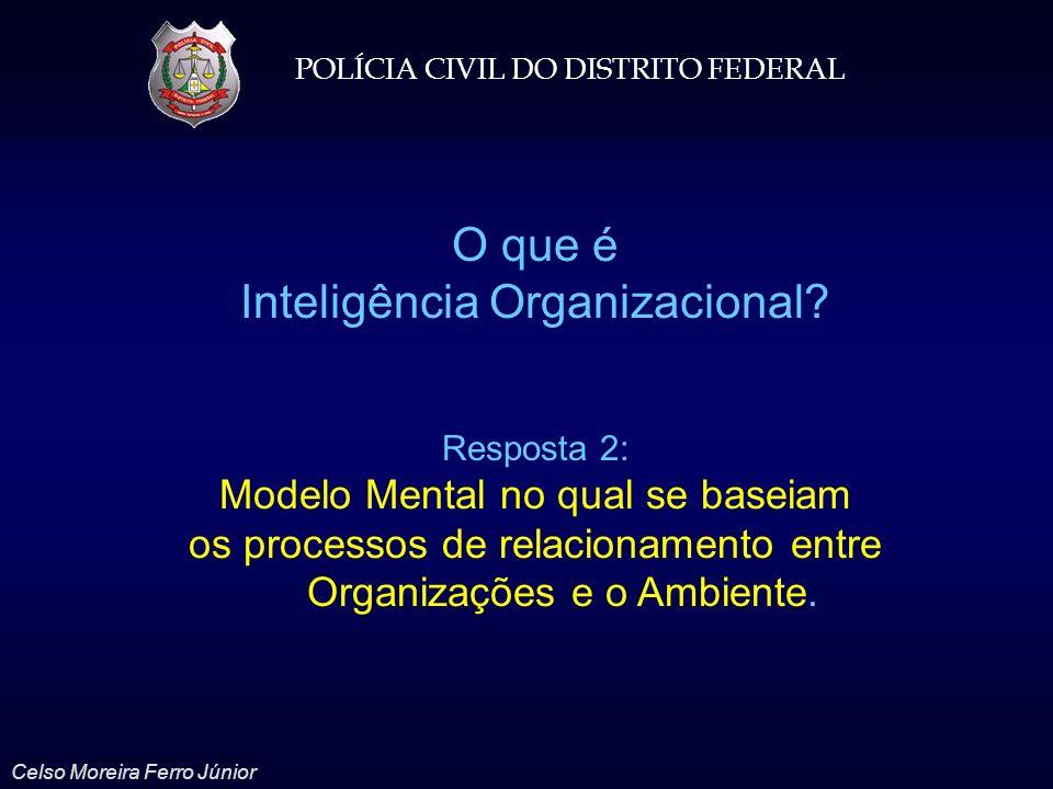 POLÍCIA CIVIL DO DISTRITO FEDERAL Celso Moreira Ferro Júnior O que é Inteligência Organizacional? Resposta 2: Modelo Mental no qual se baseiam os proc