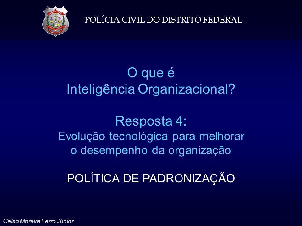 POLÍCIA CIVIL DO DISTRITO FEDERAL Celso Moreira Ferro Júnior O que é Inteligência Organizacional? Resposta 4: Evolução tecnológica para melhorar o des