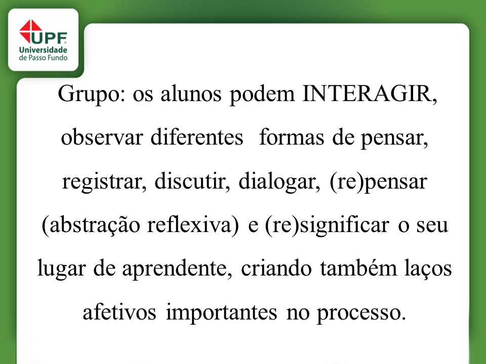 Grupo: os alunos podem INTERAGIR, observar diferentes formas de pensar, registrar, discutir, dialogar, (re)pensar (abstração reflexiva) e (re)signific