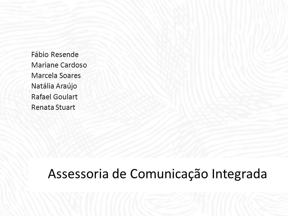 Assessoria de Comunicação Integrada Fábio Resende Mariane Cardoso Marcela Soares Natália Araújo Rafael Goulart Renata Stuart