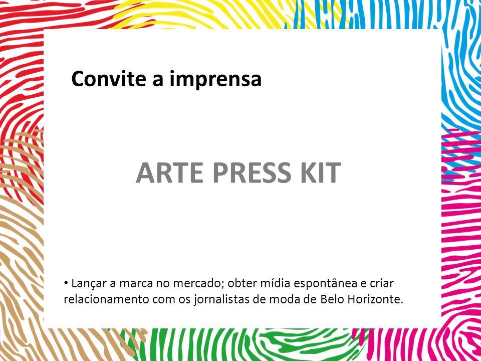 Lançar a marca no mercado; obter mídia espontânea e criar relacionamento com os jornalistas de moda de Belo Horizonte. Convite a imprensa ARTE PRESS K