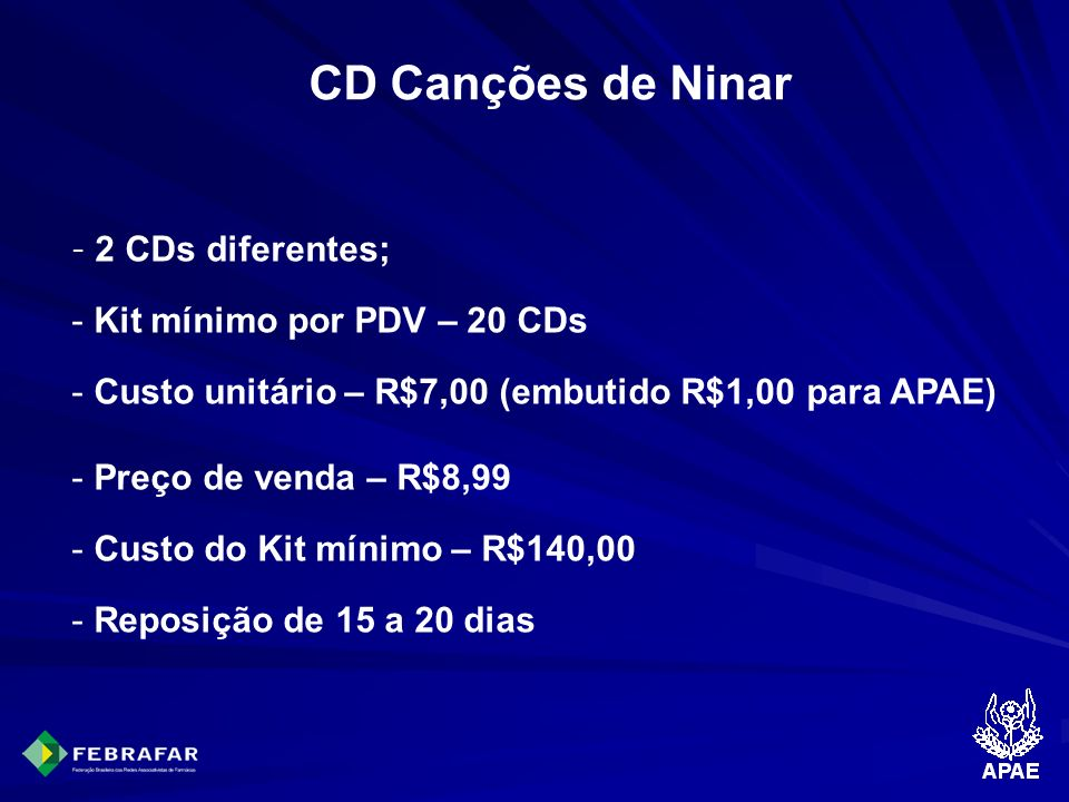 CD Canções de Ninar - 2 CDs diferentes; - Kit mínimo por PDV – 20 CDs - Custo unitário – R$7,00 (embutido R$1,00 para APAE) - Preço de venda – R$8,99