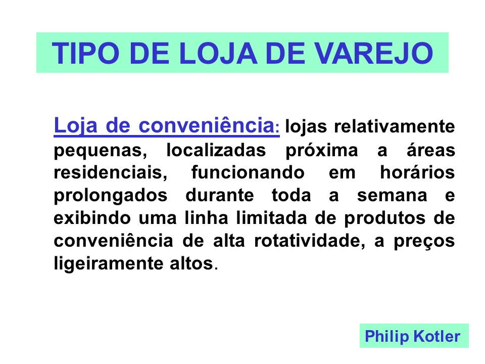 TIPO DE LOJA DE VAREJO Loja de conveniência : lojas relativamente pequenas, localizadas próxima a áreas residenciais, funcionando em horários prolonga