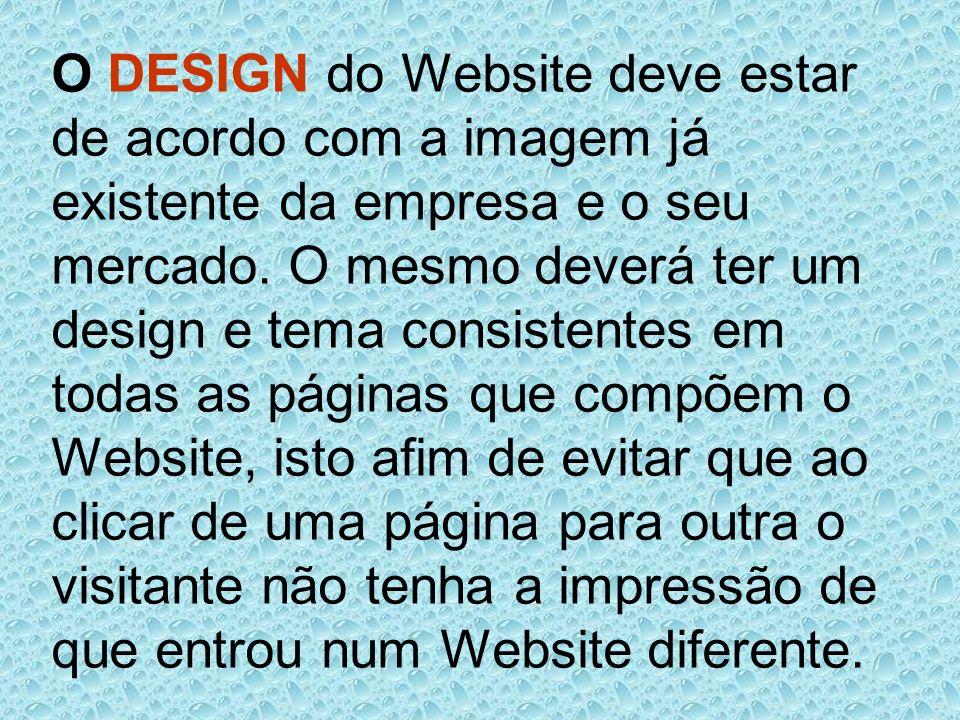 O DESIGN do Website deve estar de acordo com a imagem já existente da empresa e o seu mercado. O mesmo deverá ter um design e tema consistentes em tod