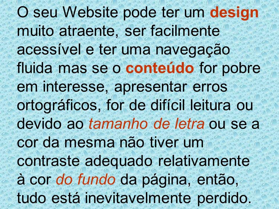 O seu Website pode ter um design muito atraente, ser facilmente acessível e ter uma navegação fluida mas se o conteúdo for pobre em interesse, apresen