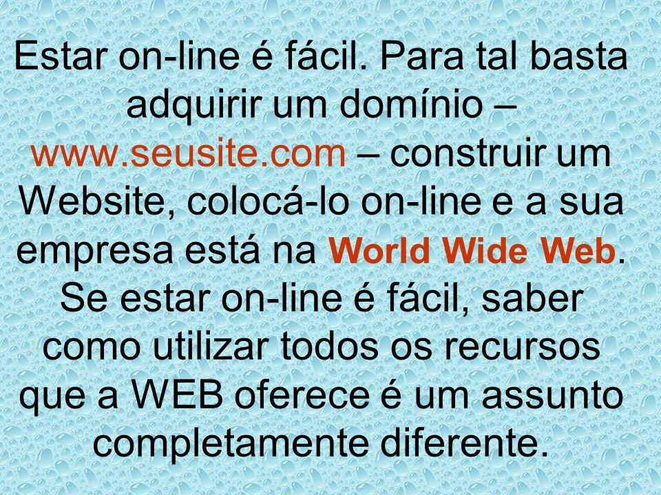 Estar on-line é fácil. Para tal basta adquirir um domínio – www.seusite.com – construir um Website, colocá-lo on-line e a sua empresa está na World Wi