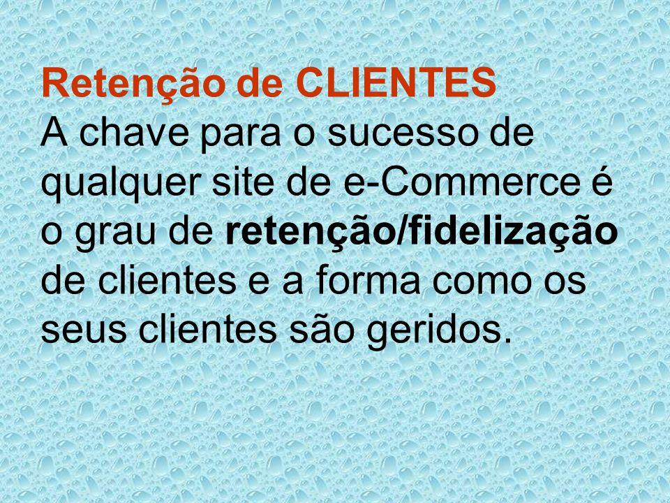 Retenção de CLIENTES A chave para o sucesso de qualquer site de e-Commerce é o grau de retenção/fidelização de clientes e a forma como os seus cliente