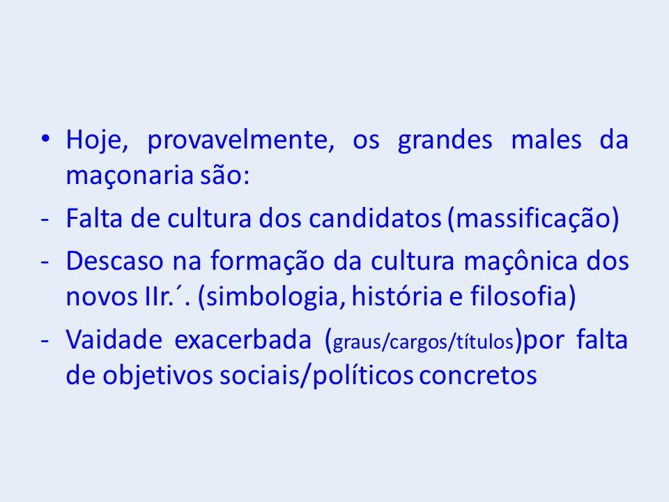 Hoje, provavelmente, os grandes males da maçonaria são: -Falta de cultura dos candidatos (massificação) -Descaso na formação da cultura maçônica dos novos IIr.´.