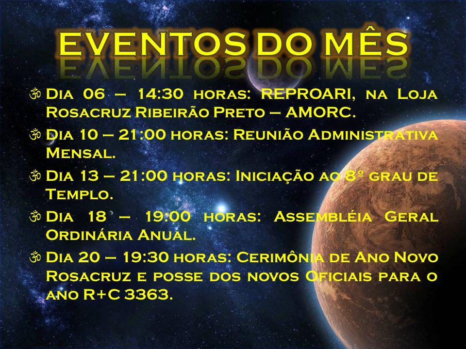Dia 06 – 14:30 horas: REPROARI, na Loja Rosacruz Ribeirão Preto – AMORC. Dia 10 – 21:00 horas: Reunião Administrativa Mensal. Dia 13 – 21:00 horas: In