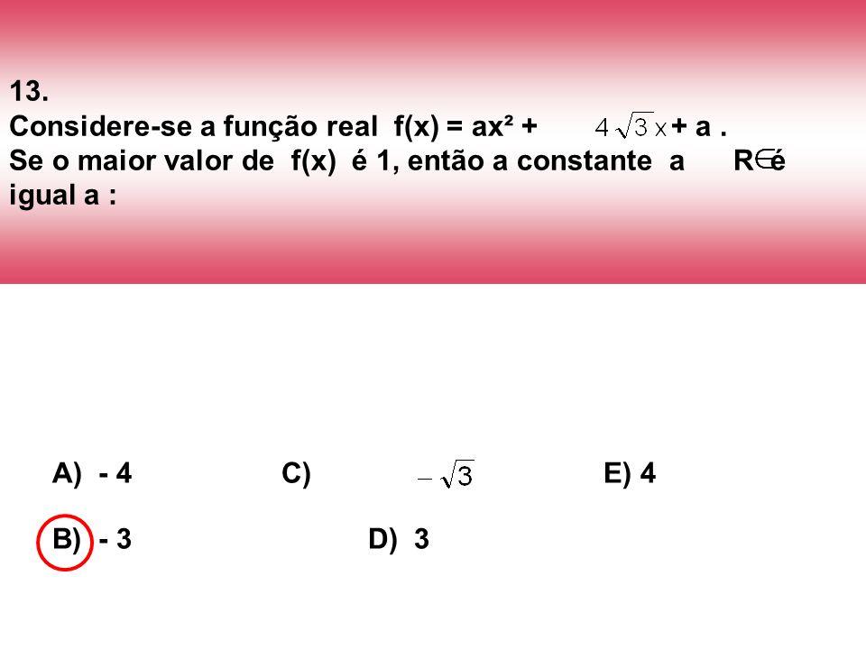 13. Considere-se a função real f(x) = ax² + + a. Se o maior valor de f(x) é 1, então a constante a R é igual a : A) - 4 C) E) 4 B) - 3 D) 3
