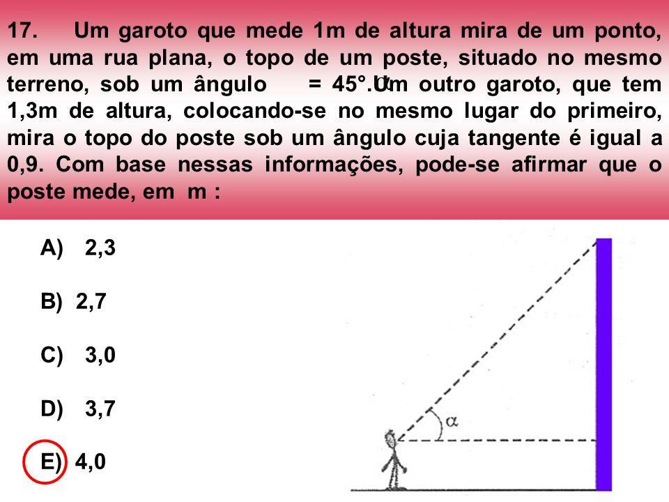 17.Um garoto que mede 1m de altura mira de um ponto, em uma rua plana, o topo de um poste, situado no mesmo terreno, sob um ângulo = 45°.Um outro garo