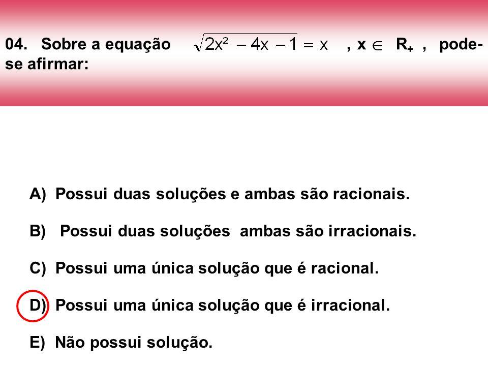 04. Sobre a equação, x R +, pode- se afirmar: A) Possui duas soluções e ambas são racionais. B) Possui duas soluções ambas são irracionais. C) Possui