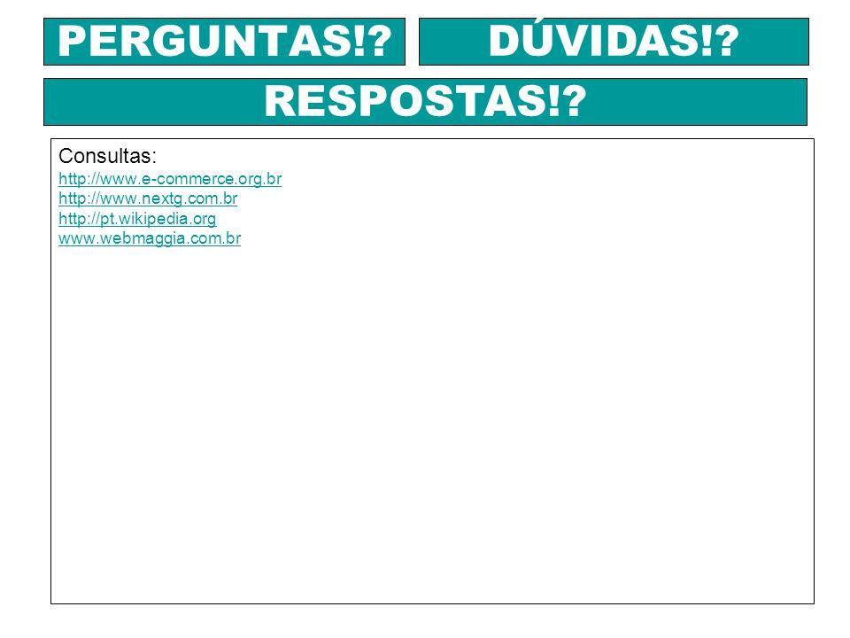 Consultas: http://www.e-commerce.org.br http://www.nextg.com.br http://pt.wikipedia.org www.webmaggia.com.br PERGUNTAS!? DÚVIDAS!? RESPOSTAS!?