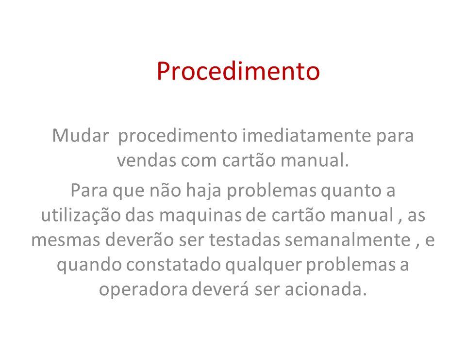 Procedimento Mudar procedimento imediatamente para vendas com cartão manual. Para que não haja problemas quanto a utilização das maquinas de cartão ma