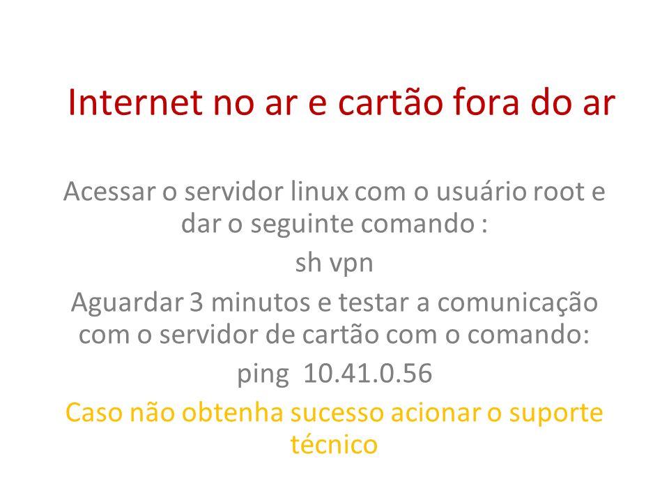 Internet no ar e cartão fora do ar Acessar o servidor linux com o usuário root e dar o seguinte comando : sh vpn Aguardar 3 minutos e testar a comunic