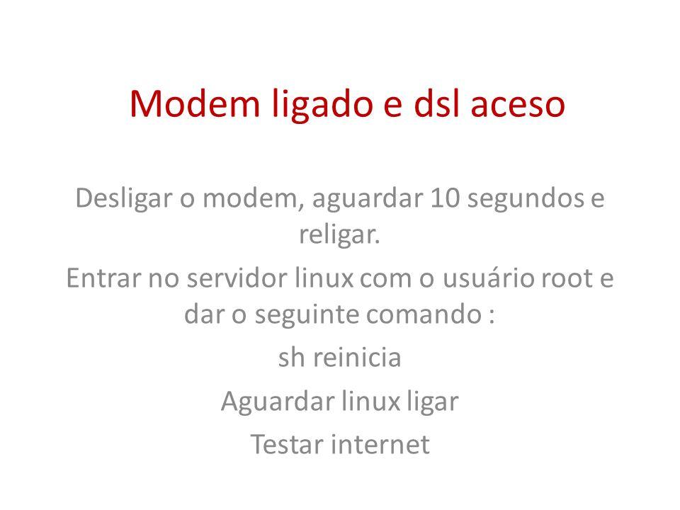 Modem ligado e dsl aceso Desligar o modem, aguardar 10 segundos e religar. Entrar no servidor linux com o usuário root e dar o seguinte comando : sh r