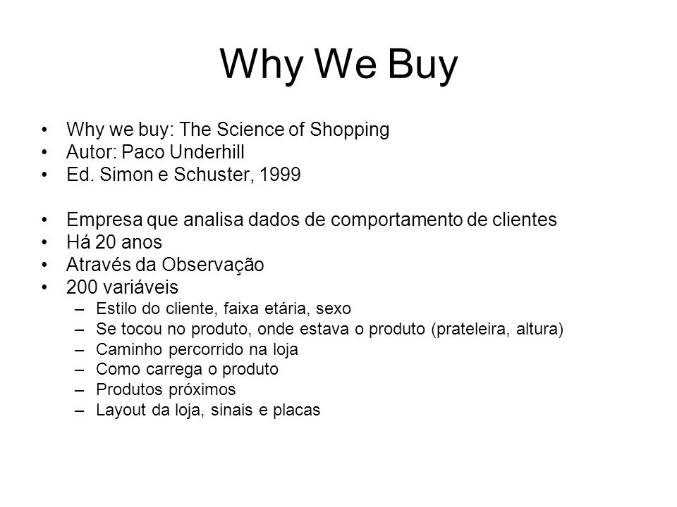 Why We Buy Why we buy: The Science of Shopping Autor: Paco Underhill Ed. Simon e Schuster, 1999 Empresa que analisa dados de comportamento de clientes