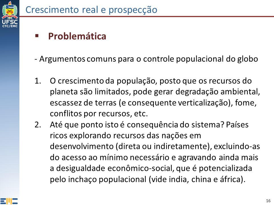 16 Crescimento real e prospecção Problemática - Argumentos comuns para o controle populacional do globo 1.O crescimento da população, posto que os recursos do planeta são limitados, pode gerar degradação ambiental, escassez de terras (e consequente verticalização), fome, conflitos por recursos, etc.