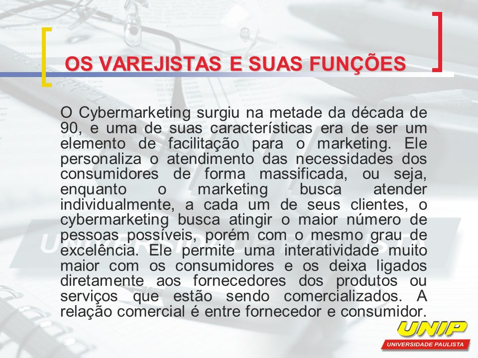 OS VAREJISTAS E SUAS FUNÇÕES O Cybermarketing surgiu na metade da década de 90, e uma de suas características era de ser um elemento de facilitação pa