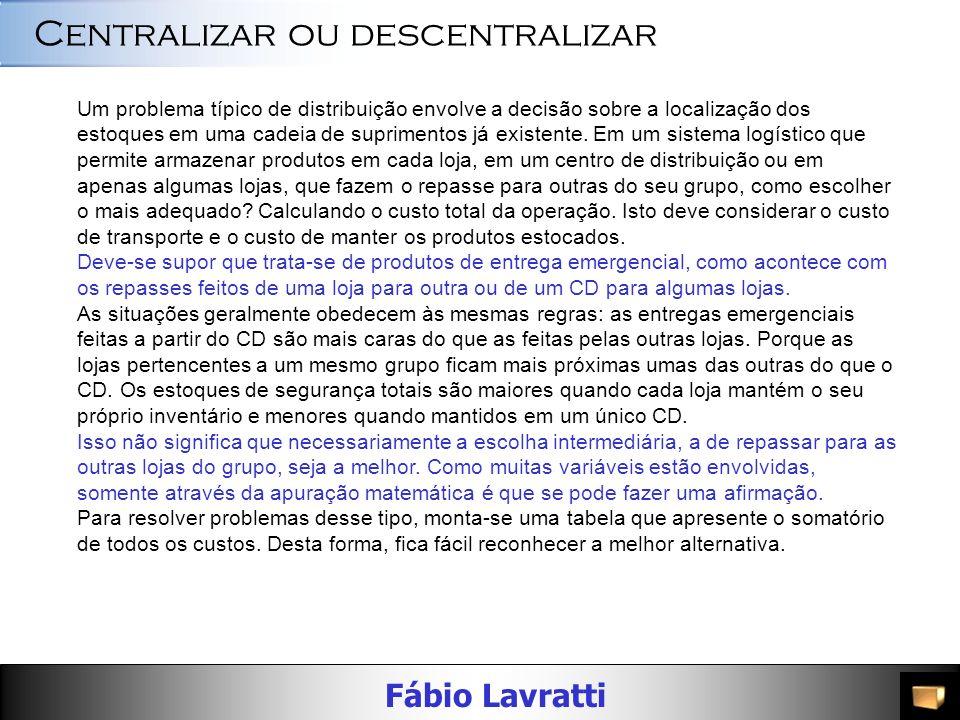 Fábio Lavratti Centralizar ou descentralizar Um problema típico de distribuição envolve a decisão sobre a localização dos estoques em uma cadeia de suprimentos já existente.
