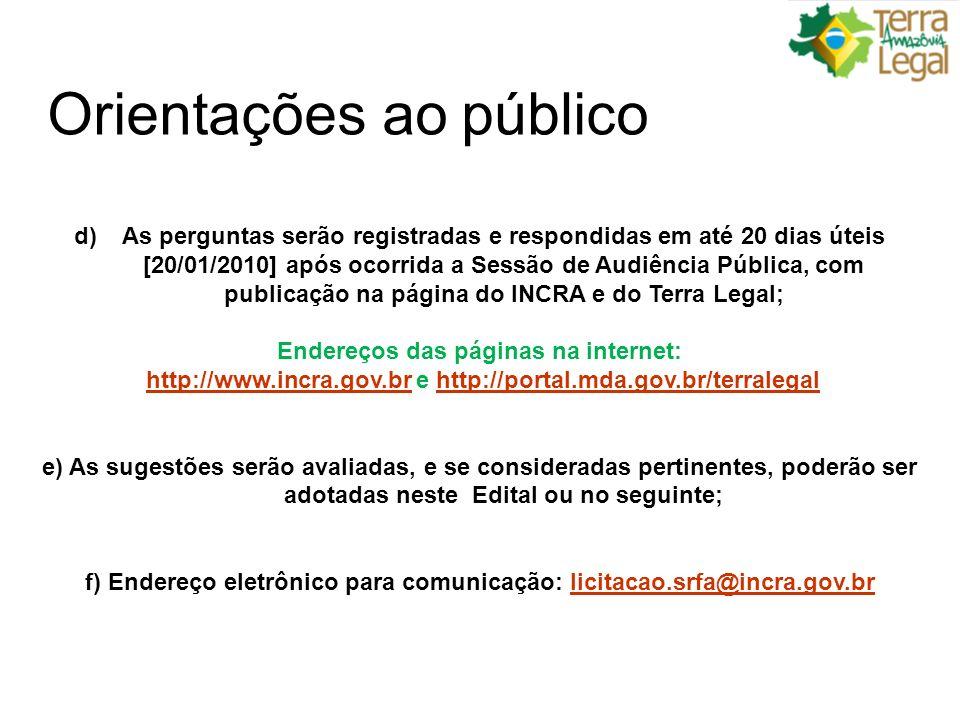 Orientações ao público d)As perguntas serão registradas e respondidas em até 20 dias úteis [20/01/2010] após ocorrida a Sessão de Audiência Pública, com publicação na página do INCRA e do Terra Legal; Endereços das páginas na internet: http://www.incra.gov.br e http://portal.mda.gov.br/terralegalhttp://www.incra.gov.brhttp://portal.mda.gov.br/terralegal e) As sugestões serão avaliadas, e se consideradas pertinentes, poderão ser adotadas neste Edital ou no seguinte; f) Endereço eletrônico para comunicação: licitacao.srfa@incra.gov.brlicitacao.srfa@incra.gov.br