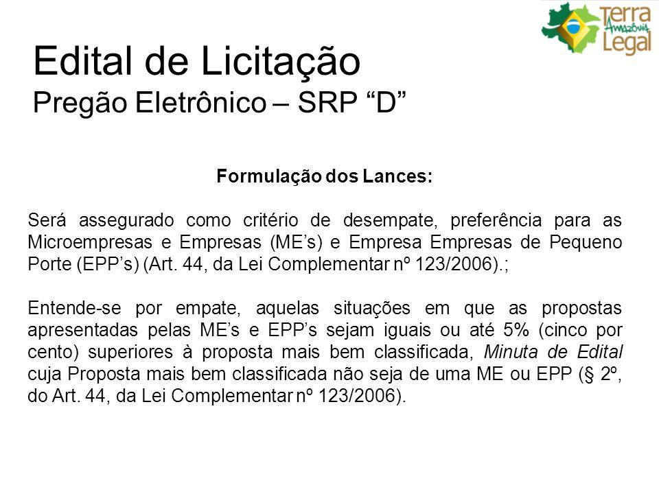 Edital de Licitação Pregão Eletrônico – SRP D Formulação dos Lances: Será assegurado como critério de desempate, preferência para as Microempresas e Empresas (MEs) e Empresa Empresas de Pequeno Porte (EPPs) (Art.