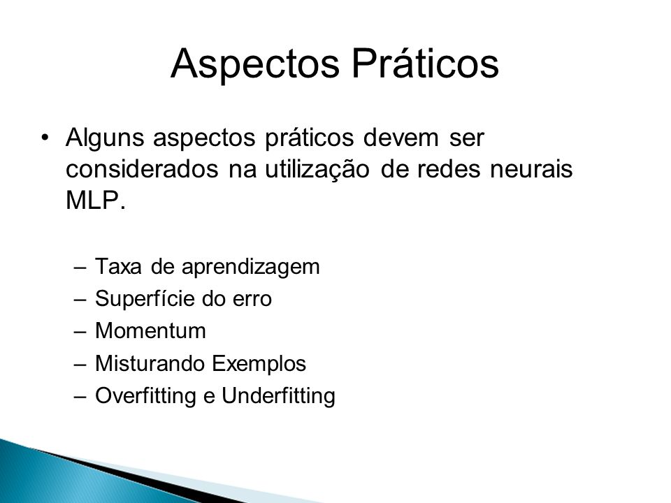 Aspectos Práticos Alguns aspectos práticos devem ser considerados na utilização de redes neurais MLP. –Taxa de aprendizagem –Superfície do erro –Momen