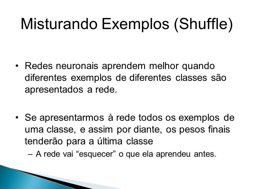 Misturando Exemplos (Shuffle) Redes neuronais aprendem melhor quando diferentes exemplos de diferentes classes são apresentados a rede. Se apresentarm