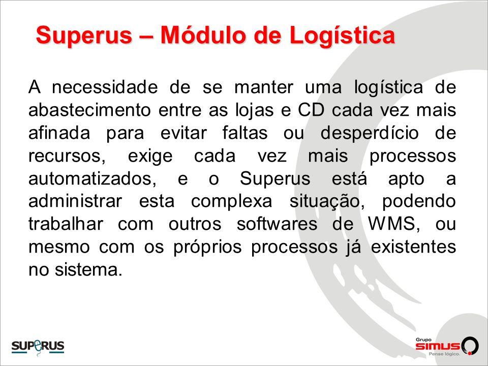 Superus – Módulo de Logística A necessidade de se manter uma logística de abastecimento entre as lojas e CD cada vez mais afinada para evitar faltas o