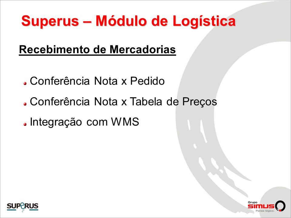 Superus – Módulo de Logística Recebimento de Mercadorias Conferência Nota x Pedido Conferência Nota x Tabela de Preços Integração com WMS