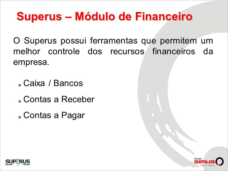 Superus – Módulo de Financeiro O Superus possui ferramentas que permitem um melhor controle dos recursos financeiros da empresa. Caixa / Bancos Contas