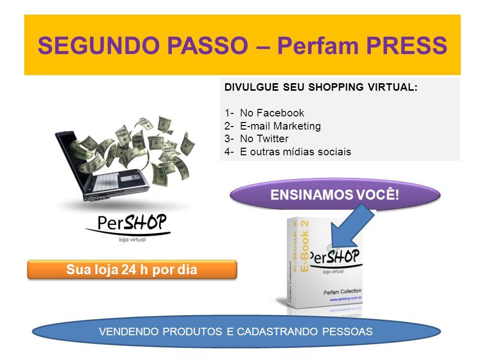 SEGUNDO PASSO – Perfam PRESS DIVULGUE SEU SHOPPING VIRTUAL: 1- No Facebook 2- E-mail Marketing 3- No Twitter 4- E outras mídias sociais ENSINAMOS VOCÊ