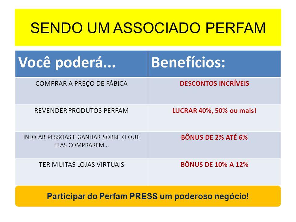 SENDO UM ASSOCIADO PERFAM Você poderá...Benefícios: COMPRAR A PREÇO DE FÁBICADESCONTOS INCRÍVEIS REVENDER PRODUTOS PERFAMLUCRAR 40%, 50% ou mais! INDI