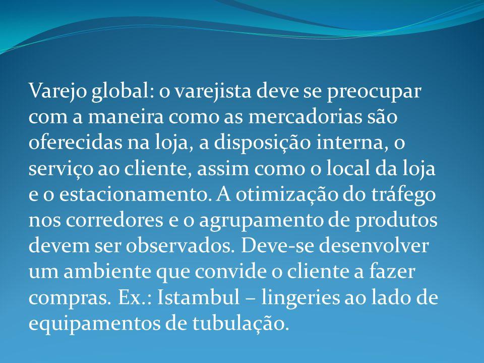 Varejo global: o varejista deve se preocupar com a maneira como as mercadorias são oferecidas na loja, a disposição interna, o serviço ao cliente, ass