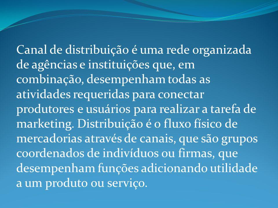 Canal de distribuição é uma rede organizada de agências e instituições que, em combinação, desempenham todas as atividades requeridas para conectar pr