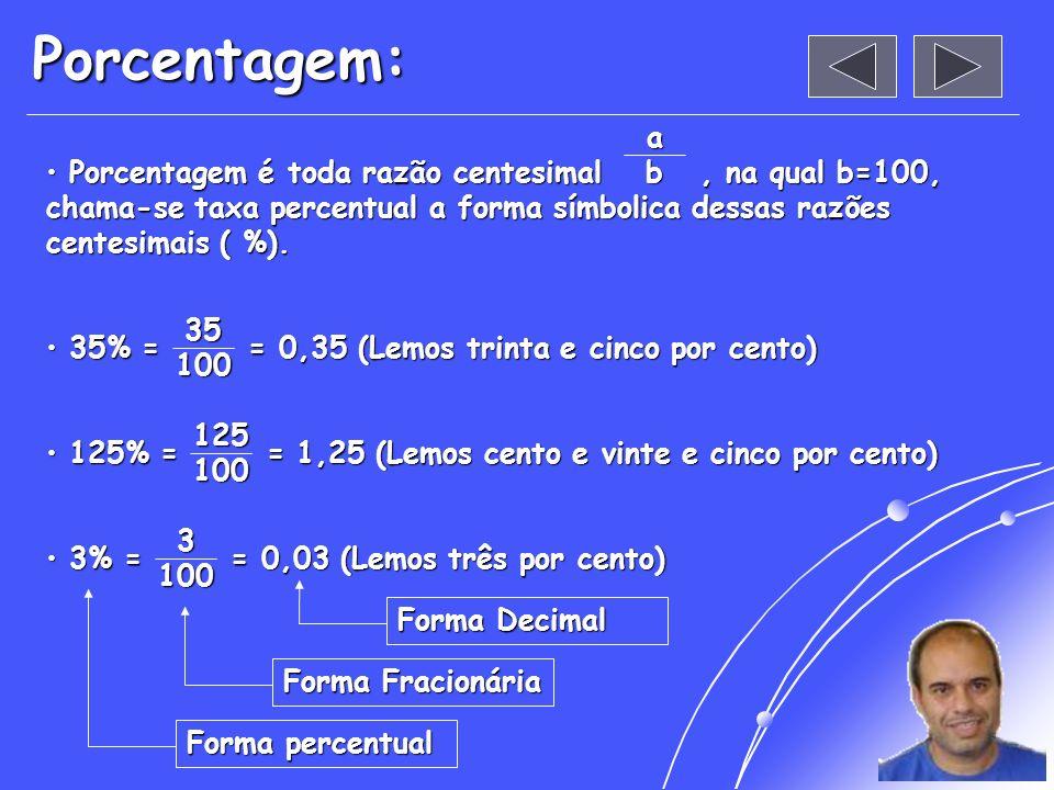 Porcentagem: Porcentagem é toda razão centesimal, na qual b=100, chama-se taxa percentual a forma símbolica dessas razões centesimais ( %).