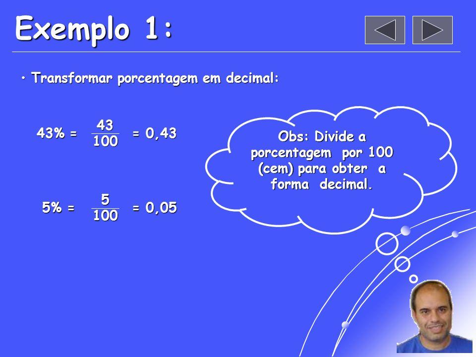 Exemplo 1: Transformar porcentagem em decimal: Transformar porcentagem em decimal:43100 43% = = 0,43 5100 5% = 5% = = 0,05 Obs: Divide a porcentagem por 100 (cem) para obter a forma decimal.