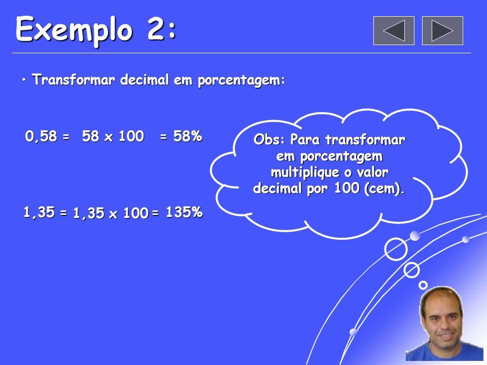Exemplo 2: Transformar decimal em porcentagem: Transformar decimal em porcentagem: 0,58 = = 58% 1,35 = 1,35 = = 135% Obs: Para transformar em porcentagem multiplique o valor decimal por 100 (cem).