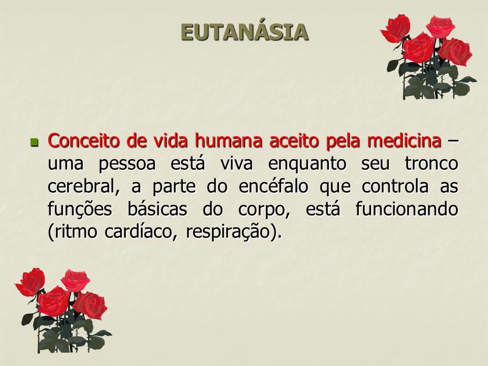 EUTANÁSIA Conceito de vida humana aceito pela medicina – uma pessoa está viva enquanto seu tronco cerebral, a parte do encéfalo que controla as funções básicas do corpo, está funcionando (ritmo cardíaco, respiração).
