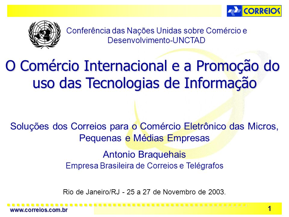 www.correios.com.br 1 Rio de Janeiro/RJ - 25 a 27 de Novembro de 2003. O Comércio Internacional e a Promoção do uso das Tecnologias de Informação Conf