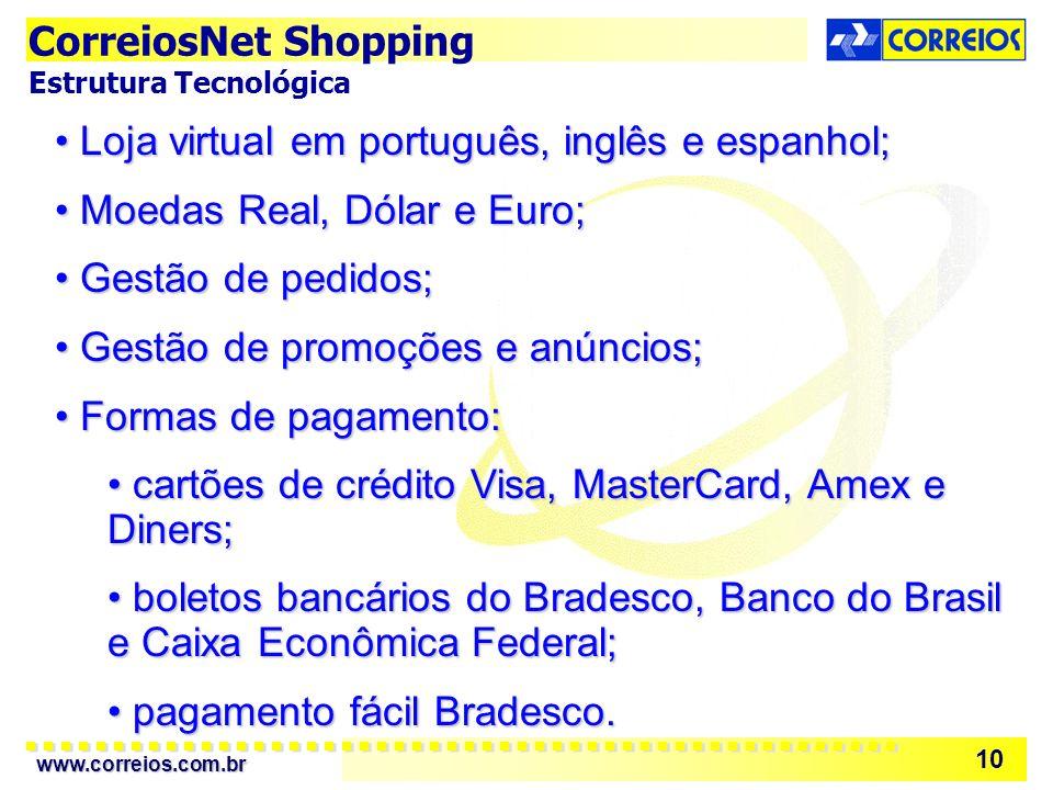 www.correios.com.br 10 Loja virtual em português, inglês e espanhol; Loja virtual em português, inglês e espanhol; Moedas Real, Dólar e Euro; Moedas Real, Dólar e Euro; Gestão de pedidos; Gestão de pedidos; Gestão de promoções e anúncios; Gestão de promoções e anúncios; Formas de pagamento: Formas de pagamento: cartões de crédito Visa, MasterCard, Amex e Diners; cartões de crédito Visa, MasterCard, Amex e Diners; boletos bancários do Bradesco, Banco do Brasil e Caixa Econômica Federal; boletos bancários do Bradesco, Banco do Brasil e Caixa Econômica Federal; pagamento fácil Bradesco.