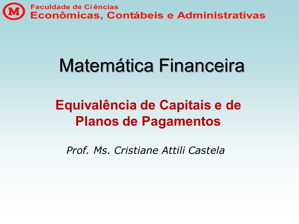 Matemática Financeira Equivalência de Capitais e de Planos de Pagamentos Prof. Ms. Cristiane Attili Castela