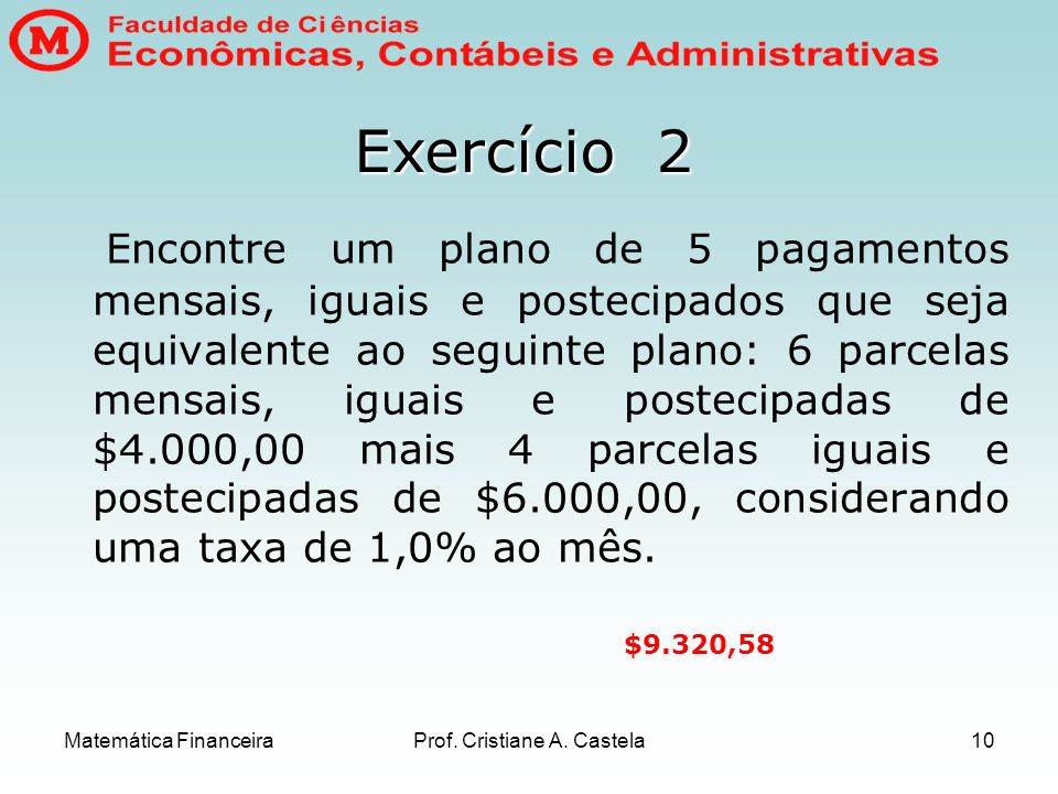 Matemática FinanceiraProf. Cristiane A. Castela10 Encontre um plano de 5 pagamentos mensais, iguais e postecipados que seja equivalente ao seguinte pl