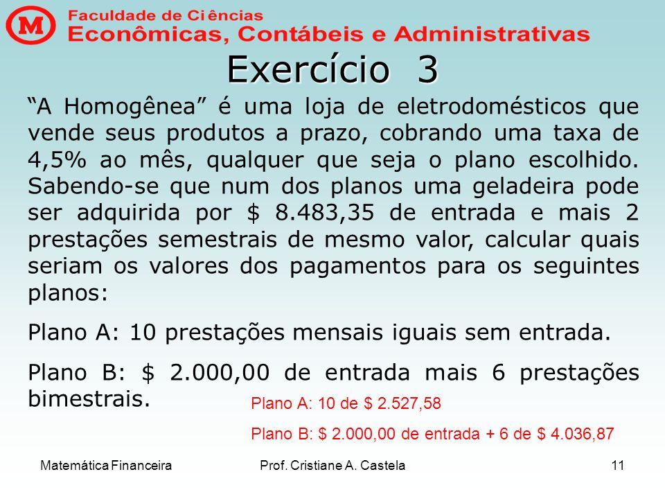 Matemática FinanceiraProf. Cristiane A. Castela11 Exercício 3 A Homogênea é uma loja de eletrodomésticos que vende seus produtos a prazo, cobrando uma